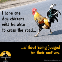 I hope one day chickens will be able to cross the road without being judged for their motives.