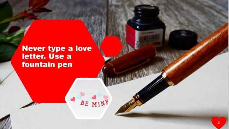 Never type a love letter. Use a fountain pen