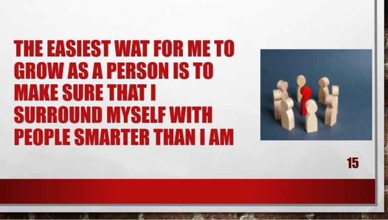 The easiest wat for me to grow as a person is to make sure that I surround myself with people smarter than I am