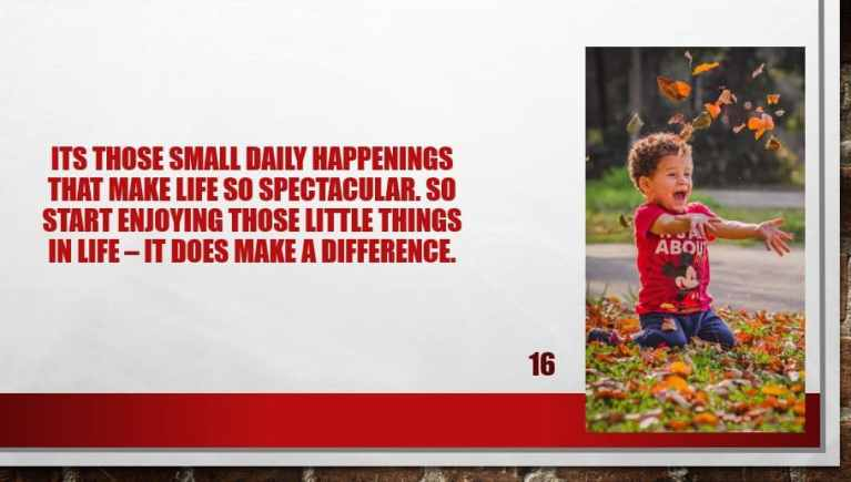 Its those small daily happenings that make life so spectacular. So start enjoying those little things in life – it does make a difference.