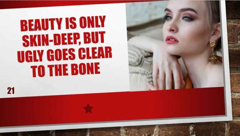 Beauty is only skin-deep, but ugly goes clear to the bone
