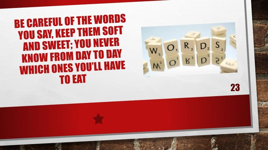 Be careful of the words you say, keep them soft and sweet; you never know from day to day which ones you'll have to eat