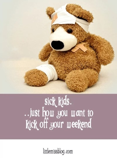 Sick Kids…Just how you want to kick off your weekend, or not.
