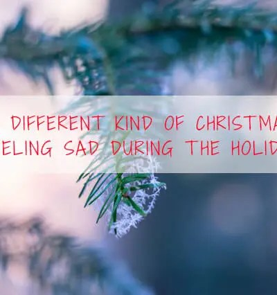 A Different Kind Of Christmas- Feeling Sad During The Holidays