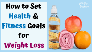 How to Set Health and Fitness Goals for Weight Loss