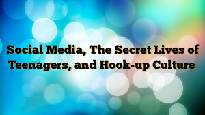 Social Media, The Secret Lives of Teenagers, and Hook-up Culture