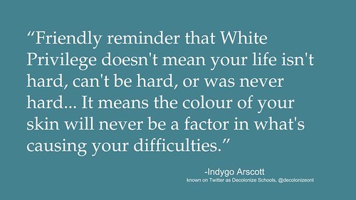 """Quotation: """"Friendly reminder that White Privilege doesn't mean your life isn't hard, can't be hard, or was never hard... It means the colour of your skin will never be a factor in what's causing your difficulties."""""""