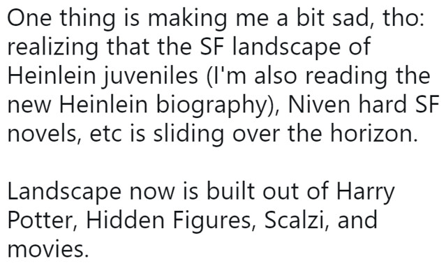 """""""One thing is making me a bit sad, tho: realizing that the SF landscape of Heinlein juveniles (I'm also reading the new Heinlein biography), Niven hard SF novels, etc is sliding over the horizon. Landscape now is built out of Harry Potter, Hidden Figures, Scalzi, and movies."""""""