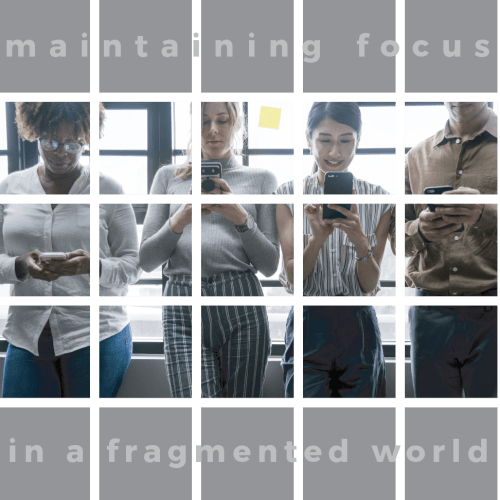 Maintaining Focus in a Fragmented World