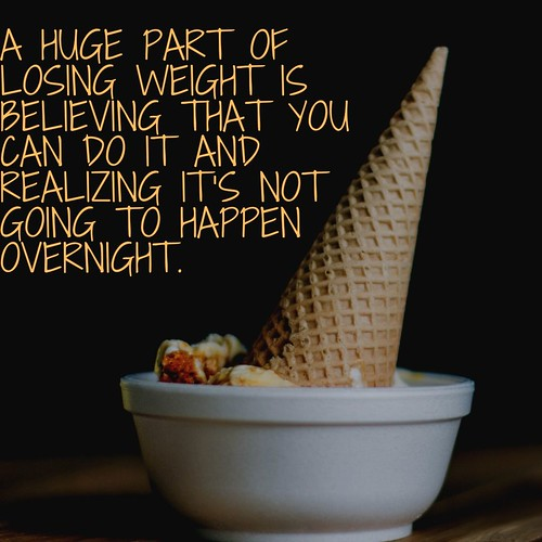 A HUGE PART OF LOSING WEIGHT IS BELIEVING THAT YOU CAN DO IT AND REALIZING IT'S NOT GOING TO HAPPEN OVERNIGHT.