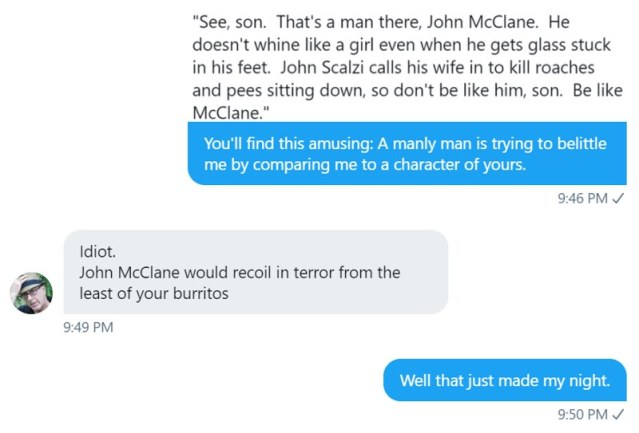 "The insult: ""See, son. That's a man, there, John McLane. He doesn't whine like a girl even when he gets glass stuck in his feet. John Scalzi calls his wife in to kill roaches and pees sitting down, so don't me like him, son. Be like McLane.""  Me to de Souza: ""You'll find this amusing: A manly man is trying to belittle me by comparing me to a character of yours.""  deSouza: ""Idiot. John McLane would recoil in terror from the least of your burritos."""