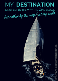 My destination is not set by the way the wind blows but rather by the way I set my sails. livebysurprise.blogspot.com quote
