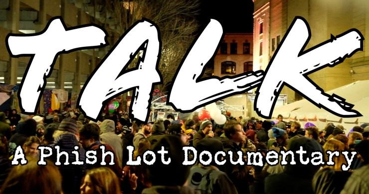 talk, talk a phish documentary, talk phish documentary, phish documentary, phish lot, phish lot scene, phish lot video, phish fall tour 2019, phish 11/29/19, phish 11/30/19, phish 12/1/19, phish 12/4/19, phish 12/6/19, phish 12/7/19, phish 12/8/19, talk a phish lot documentary, phish lot documentary