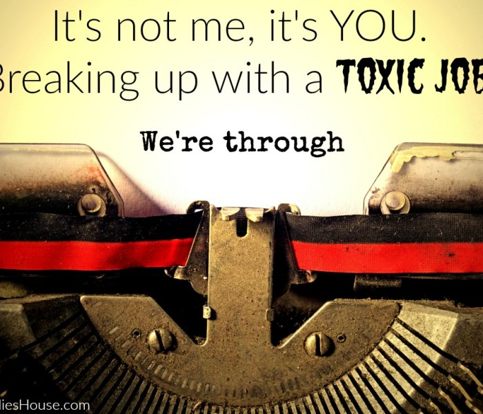 It's Not Me, it's YOU – Breaking up with a Toxic Job