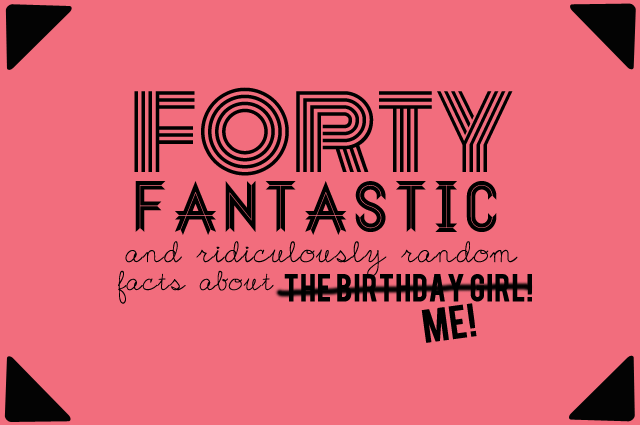 Forty and Fabulous Random facts about ME