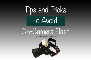 Tips and tricks to avoid using the on-camera flash on your DSLR Camera