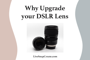 Why Upgrade your DSLR camera lens? Includes an image with 2 lenses.
