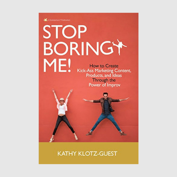 Kathy Klotz-Guest Stop Boring Me!: How to Create Kick-Ass Marketing Content, Products and Ideas Through the Power of Improv