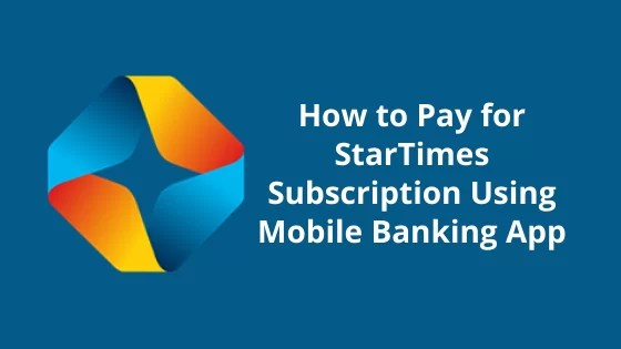 How to Pay for StarTimes Subscription Using Mobile Banking App
