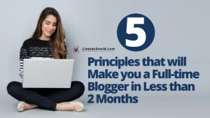 5 Principles that will Make you a Full-time Blogger in Less than 2 Months