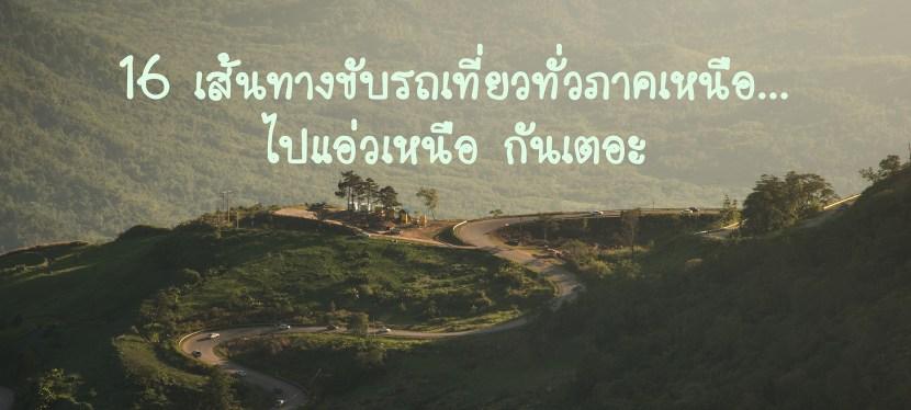 16 เส้นทาง ขับรถเที่ยวทั่วภาคเหนือ ประเทศไทย…ไปแอ่วเหนือ กันเตอะ
