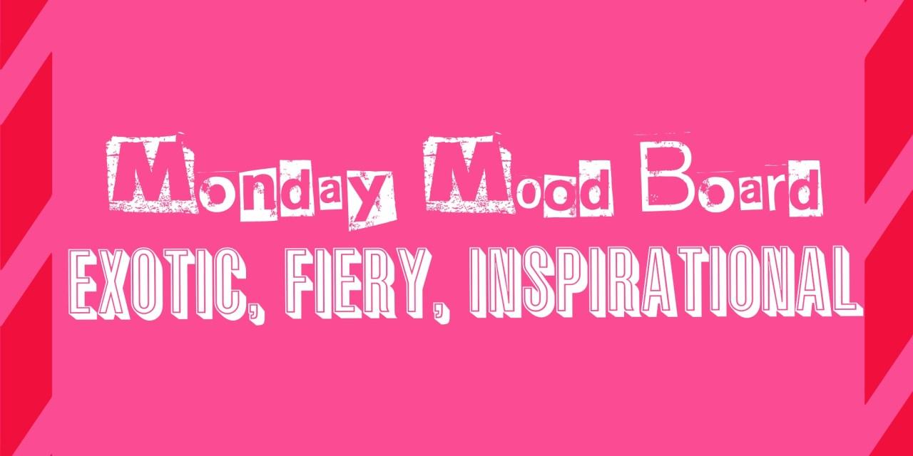 Monday Mood Board… Exotic, Fiery & Inspirational