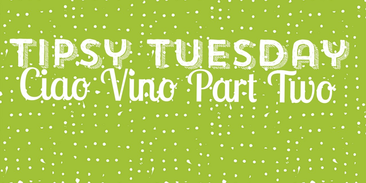 Tipsy Tuesday… Ciao Vino Part Two