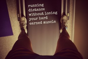 running distance without losing hard earned muscle