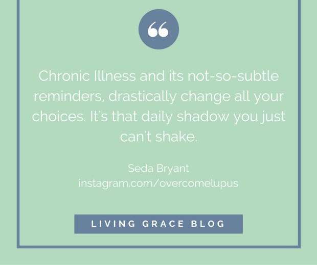"""Chronic Illness, and its not-so-subtle reminders, drastically change all your choices. It's that daily shadow you just can't shake."" - Seda Bryant"