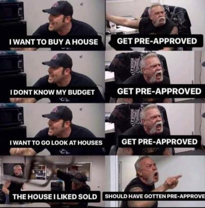 Meme with eight photographs of the guys from OCC. I want to buy a house; Get Pre-Approved. I don't know my budget; Get Pre-Approved. I want to go look at houses; Get pre-approved. This house I like sold; Should have gotten pre-approved. Get your mortgage