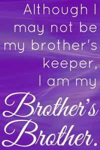 I may not be my brother's keeper, I am my brother's brother.