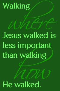 Walking where Jesus walked is less important than walking how He walked.