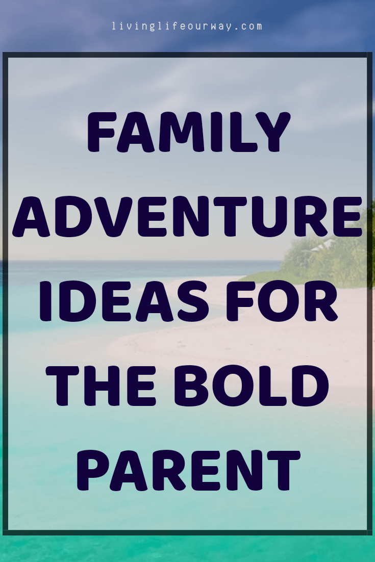 Family Adventure Ideas for the Bold Parent