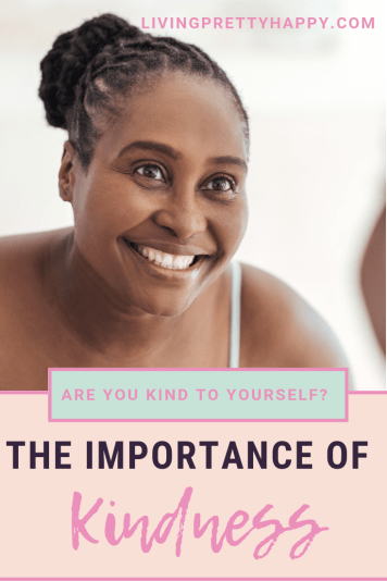 Are you kind to yourself? The importance of kindness.  Pinterest graphic displaying post title on a background image of smiling kindly looking woman.  Livingprettyhappy.com