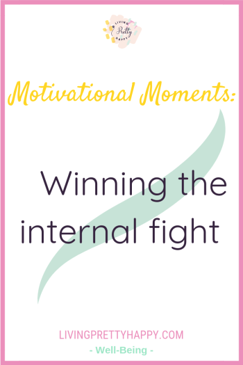Motivational Moments: Winning the Internal fight. Pinterest graphic displaying the post title. Livingprettyhappy.com. Well-being