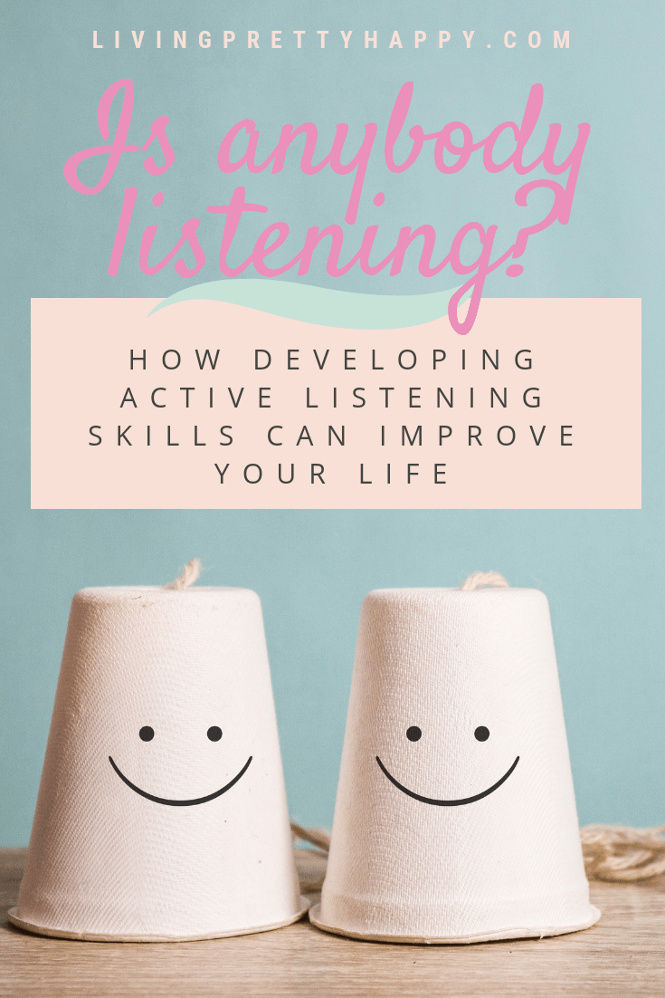 Is anybody listening? How developing active listening skills can improve your life. Pinterest graphic displaying post title on a background image of two paper-cup telephones with smiley faces drawn on them. Livingprettyhappy.com