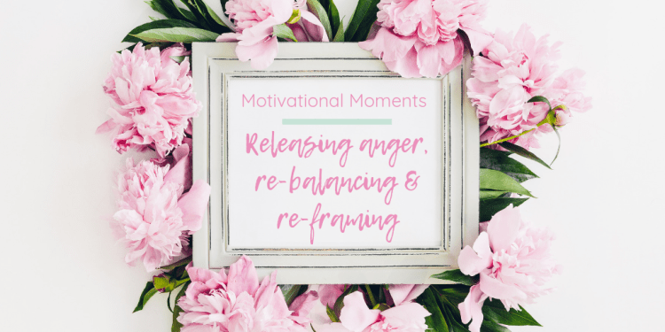 Motivational Moments: Releasing anger, re-balancing & re-framing. Image of white shabby chic photo frame displaying the post title. The frame is surrounded by lots of pink flowers