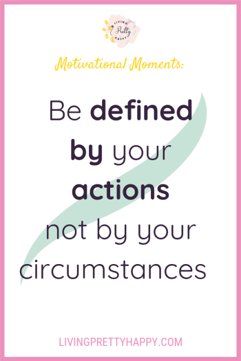 Motivational moments: Be defined by your actions not by your circumstances. Pinterest graphic displaying post title on a green swoosh. The Living.Pretty.Happy logo is also displayed. Living.Pretty.Happy.com