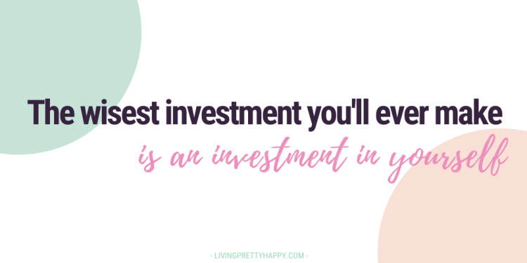 The wisest investment you'll ever make is an investment in yourself
