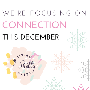 We're focusing on connection this December on Living Pretty Happy