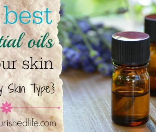 Best Essential Oils For Skin How To Choose For Every Skin Type