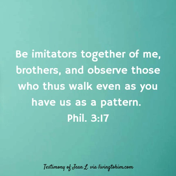Be imitators together of me, brothers, and observe those who thus walk even as you have us as a pattern. Phil. 3:17