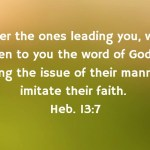 Remember the ones leading you, who have spoken to you the word of God; and considering the issue of their manner of life, imitate their faith. Heb. 13:7