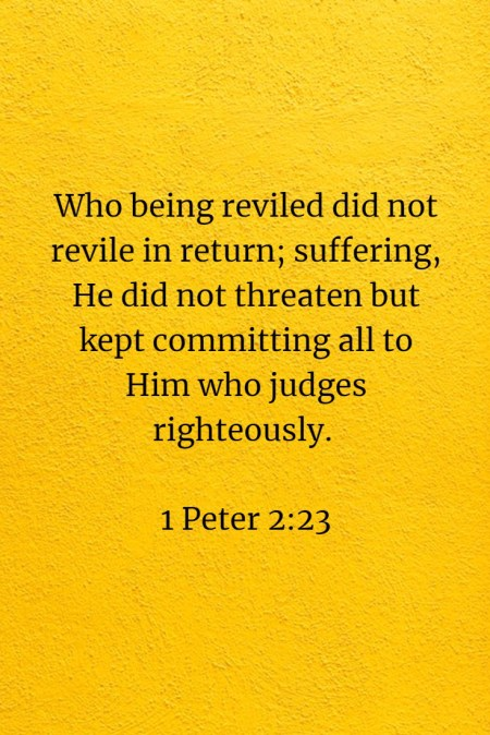 Who being reviled did not revile in return; suffering, He did not threaten but kept committing all to Him who judges righteously. 1 Peter 2:23
