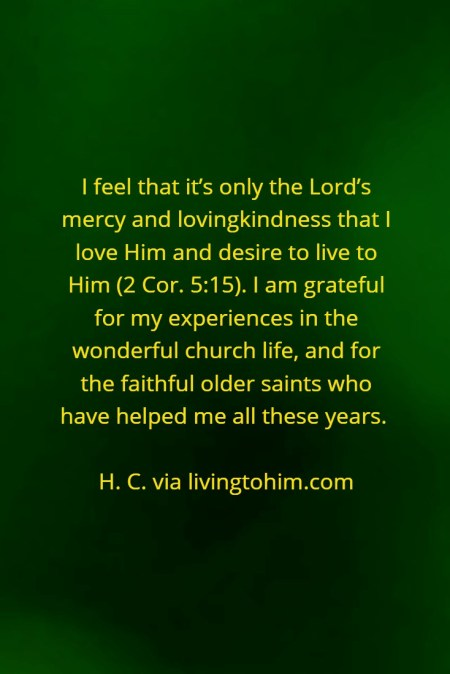I feel that it's only the Lord's mercy and lovingkindness that I love Him and desire to live to Him (2 Cor. 5:15). I am grateful for my experiences in the wonderful church life, and for the faithful older saints who have helped me all these years. H. C. via livingtohim.com