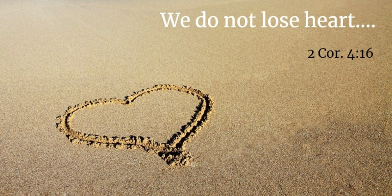 We do not lose heart.... 2 Cor. 4:16