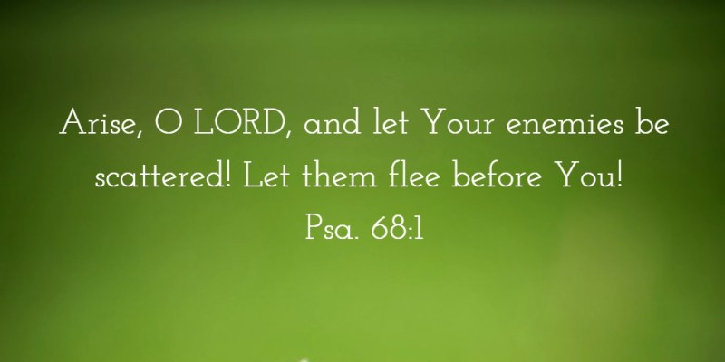 Arise, O LORD, and let Your enemies be scattered! Let them flee before You! Psa. 68:1