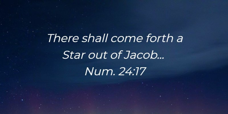 There shall come forth a Star out of Jacob... Num. 24:17