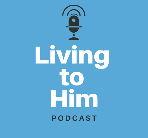 The Living to Him Podcast