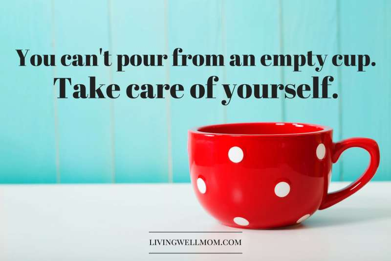 You can't pour from an empty cup. Take care of yourself.
